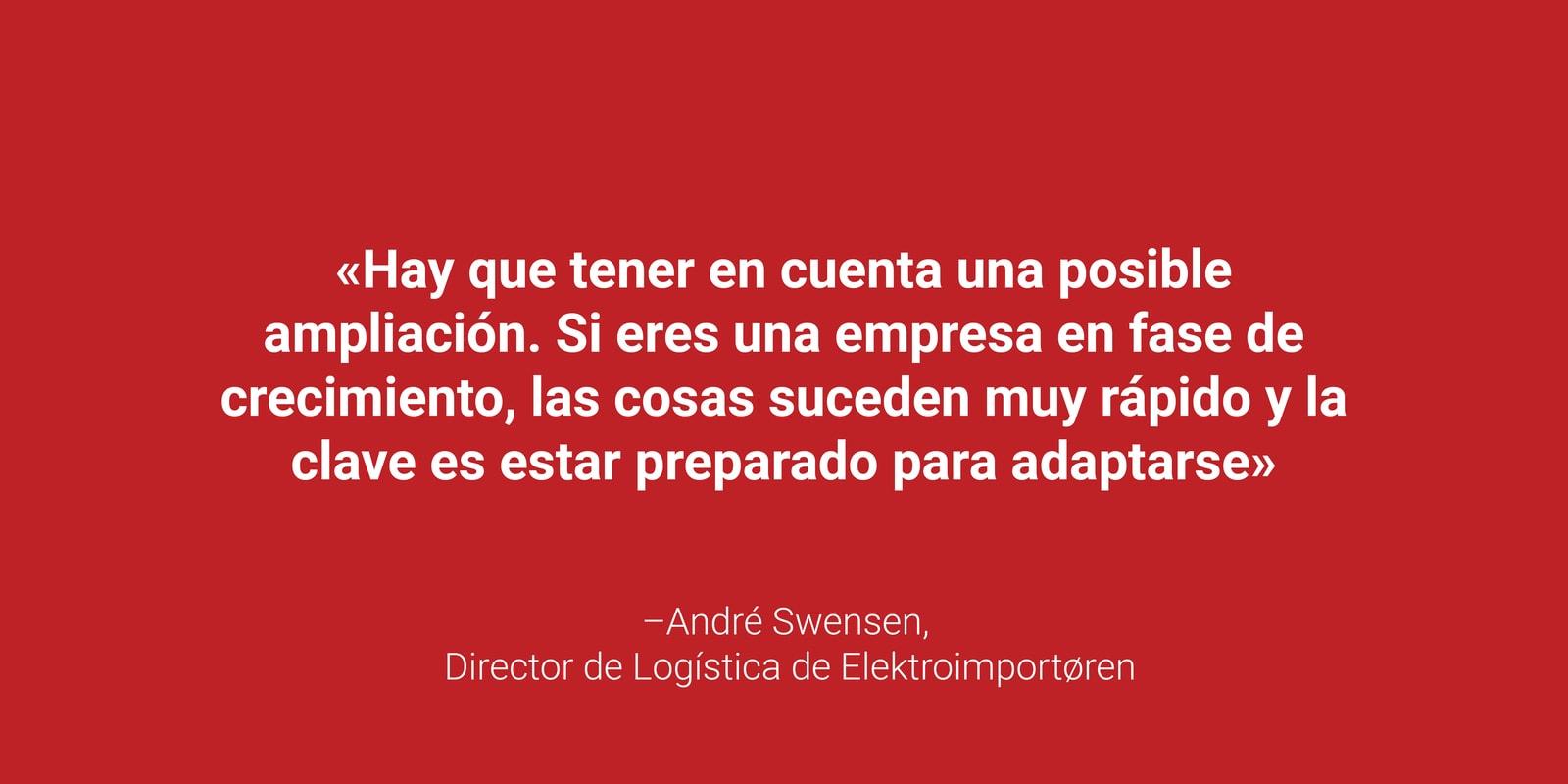 """La cita """"Hay que tener en cuenta una posible ampliación. Si eres una empresa en fase de crecimiento, las cosas suceden muy rápido y la clave es estar preparado para adaptarse."""" André Swensen, Director de Logística de Elektroimportoren en letras blancas sobre fondo rojo."""" en letras blancas sobre fondo rojo."""