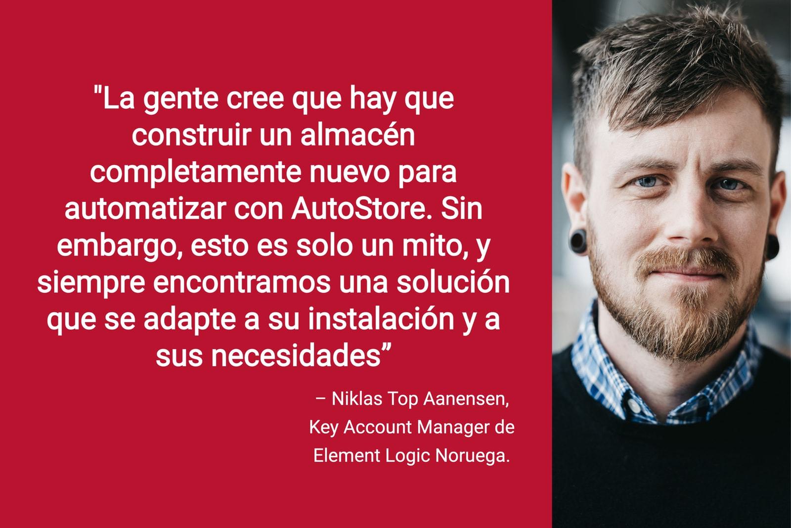 """Niklas Top Aanensen, Key Account Manager de Noruega junto a su cita """"La gente cree que hay que construir un almacén completamente nuevo para automatizar con AutoStore. Sin embargo, esto es solo un mito, y siempre encontramos una solución que se adapte a su instalación y a sus necesidades"""" en letras blancas sobre fondo rojo."""